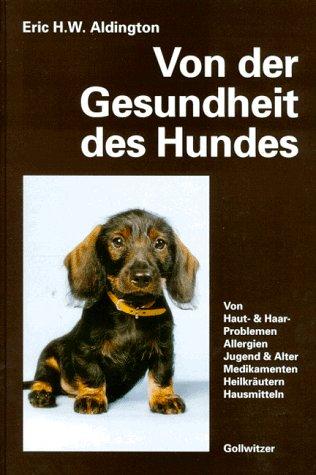 Von der Gesundheit des Hundes: Von Haut, Haaren, Allergien. Jugend und Alter. Gesunder Ernährung. Medikamenten, Heilkräutern, Hausmitteln -