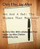 Pen And A Pad: The Rhymes That Mattered: By Chris Eller. With collaboration from rapper Jay Allen (Twitter: @IAMJAYALLEN) (English Edition)