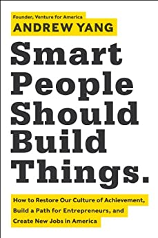 Smart People Should Build Things: How to Restore Our Culture of Achievement, Build a Path for Entrepreneurs, and Create New Jobs in America von [Yang, Andrew]
