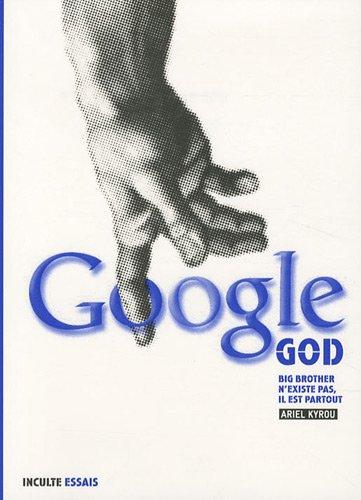 Google God : Big Brother n'existe pas, il est partout par Ariel Kyrou