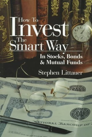 How to Invest the Smart Way: In Stocks, Bonds & Mutual Funds by Stephen L. Littauer (1998-03-02)