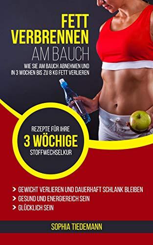 Fett verbrennen am Bauch: Wie Sie am Bauch abnehmen und in 3 Wochen bis zu 8 KG Fett verlieren - Bonus: Rezepte für Ihre 3 wöchige Stoffwechselkur