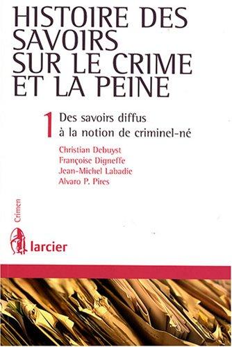 Histoire des savoirs sur le crime et la peine : Tome 1, Des savoirs diffus à la notion de criminel-né