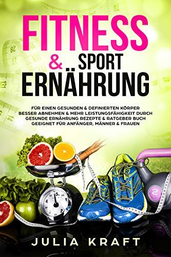 Fitness & Sport Ernährung: Für einen gesunden & definierten Körper  Besser abnehmen & mehr Leistungsfähigkeit durch gesunde Ernährung - Rezepte & Ratgeber Buch geeignet für Anfänger, Männer & Frauen