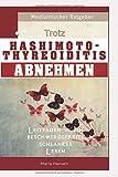 Trotz Hashimoto Thyreoiditis Abnehmen - Leitfaden in ein beschwerdefreies schlankes Leben.: Autoimmune Schilddrüsenunterfunktion ganzheitlich behandeln mit optimaler Ernährung, Sport und Vitaminen