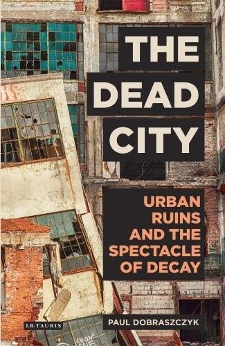 Dead-City-The-Urban-Ruins-and-the-Spectacle-of-Decay-International-Library-of-Visual-Culture