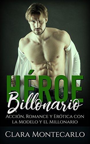 Héroe Billonario: Acción, Romance y Erótica con la Modelo y el Millonario (Novela Romántica y Erótica) por Clara Montecarlo