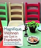 Magnifique. Wohnen wie Gott in Frankreich: Charmante Einrichtungsideen und 25 Projekte zum Nachmachen