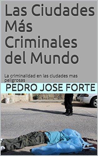 Las Ciudades Más Criminales del Mundo: La criminalidad en las ciudades mas peligrosas  por Pedro Jose Forte
