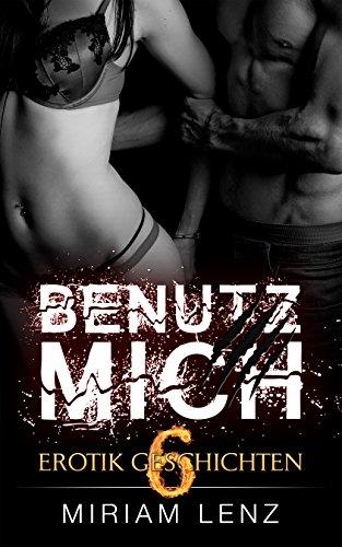 BENUTZ MICH - 6 Erotik Geschichten