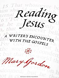 Reading Jesus: A Writer's Encounter with the Gospels by Mary Gordon (2009-11-30)