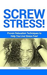 Screw Stress! Proven Relaxation Techniques to Help You Live Stress Free! by Katrina Abiasi (2012-11-23)