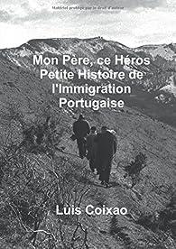 Mon père, ce héros - Petite histoire de l'Immigration Portugaise par Luis Coixao