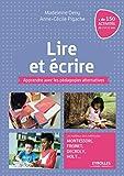 Lire et écrire: Apprendre avec les pédagogies alternatives. Le meilleur des méthodes Montessori, Freinet, Decroly, Holt ......