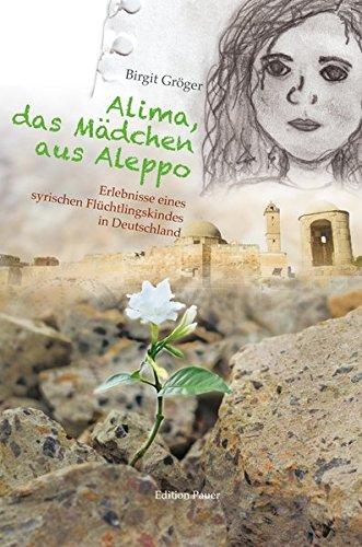 Alima, das Mädchen aus Aleppo: Erlebnisse eines syrischen Flüchtlingskindes in Deutschland