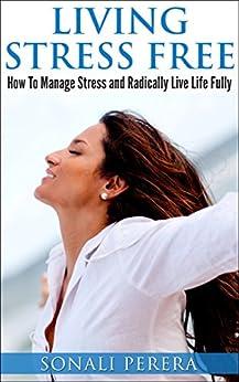 Living Stress Free: How to Manage Stress and Radically live Life Fully (Stress Management, Stress Free) (English Edition) par [Perera, Sonali]