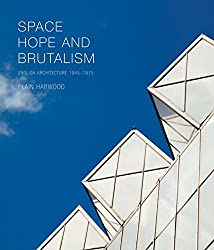 Space, Hope and Brutalism: English Architecture, 1945 - 1975 (Paul Mellon Centre for Studies in British Art)