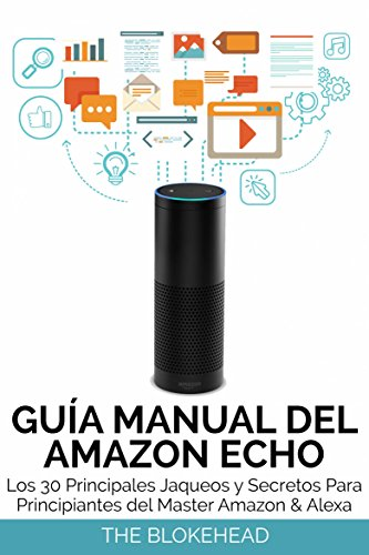 Guía Manual del Amazon Echo : Los 30 Principales Jaqueos y Secretos Para Principiantes del  Master Amazon & Alexa por The Blokehead