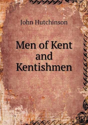 Men of Kent and Kentishmen by Senior Lecturer in the Faculty of Humanities John Hutchinson (2013-01-31)