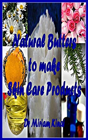 Natural Butters To Make Skin Care Products (How To Make Natural Skin Care Products Series Book 18)