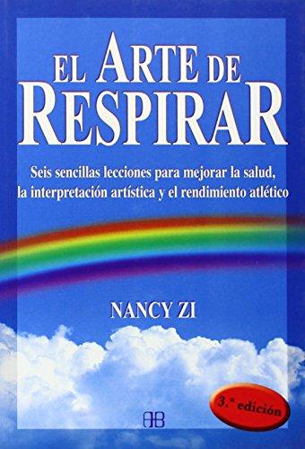 Arte de Respirar, El: Seis Sencillas Lecciones Para Mejorar La Salud, La Interpretación Artística y el Rendimiento Atlético por Nancy Zi