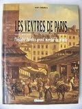 Les ventres de paris. Les Halles, la Villette, Rungis. L'Histoire du plus grand marche du monde.