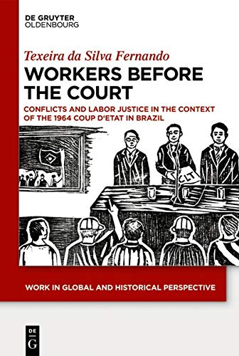 Workers Before the Court: Conflicts and Labor Justice in the Context of the 1964 Coup d'Etat in Brazil (Work in Global and Historical Perspective, Band 6)