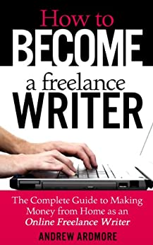 How To Become A Freelance Writer: The Complete Guide To Making Money From Home As An Online Freelance Writer by [Ardmore, Andrew]