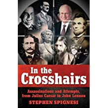 In the Crosshairs: Famous Assassinations and Attempts from Julius Caesar to John Lennon by Stephen Spignesi (2016-09-27)
