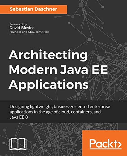 Architecting Modern Java EE Applications: Designing lightweight, business-oriented enterprise applications in the age of cloud, containers, and Java EE 8 (English Edition)