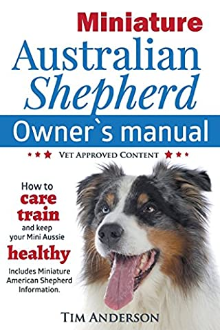 Miniature Australian Shepherd Owner's Manual. How to care, train & keep Your Mini Aussie healthy. Includes Miniature American Shepherd. Vet approved (Miniature Australian Shepherd)