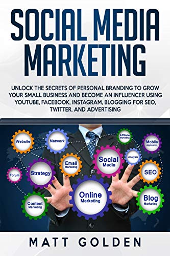 Social Media Marketing: Unlock the Secrets of Personal Branding to Grow Your Small Business and Become an Influencer Using YouTube, Facebook, Instagram, Blogging for SEO, Twitter, and Advertising (Youtube Seo)