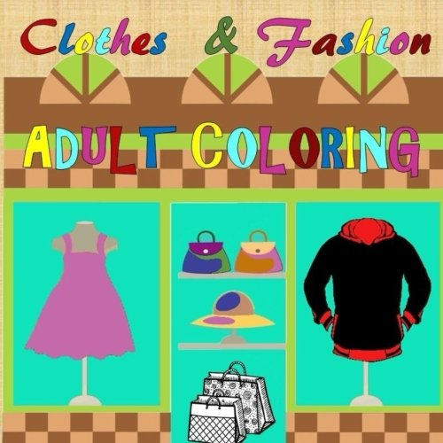 Clothes & Fashion Adult Coloring: Shopping, Mall, Outfits, Handbags, Purses, Shoes, Hats, Jackets, Boots, Stress Relief, Relaxation
