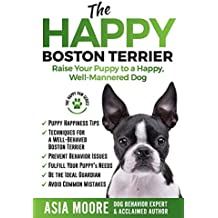 The Happy Boston Terrier: Raise Your Puppy to a Happy, Well-Mannered Dog