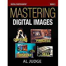 Mastering Digital Images: Capture - Process - Display - Sell (Digital Photography Book 3)