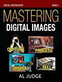 #7: Mastering Digital Images: Capture - Process - Display - Sell (Digital Photography Book 3)