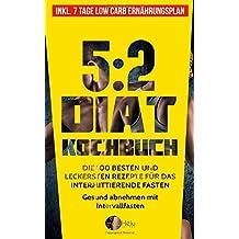 5:2 Diät Kochbuch: Die 100 besten und leckersten Rezepte für das intermittierende Fasten - Gesund abnehmen mit Intervallfasten (Inkl. 7 Tage Low Carb Ernährungsplan)