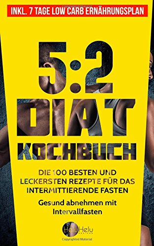 5:2 Diät Kochbuch: Die 100 besten und leckersten Rezepte für das intermittierende Fasten - Gesund abnehmen mit Intervallfasten (Inkl. 7 Tage Low Carb Ernährungsplan) (2-tages-diät)