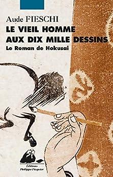 Le Vieil homme aux dix mille dessins: Le Roman de Hokusai par [FIESCHI, Aude]