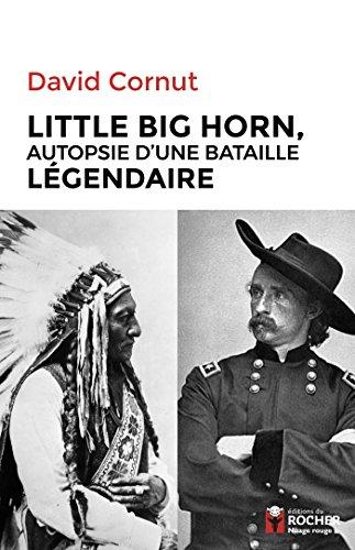 Little Big Horn: Autopsie d'une bataille légendaire