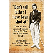 """""""Don't tell father I have been shot at"""": The Civil War Letters of Captain George N. Bliss, First Rhode Island Cavalry"""