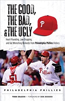 The Good, the Bad, & the Ugly: Philadelphia Phillies: Heart-Pounding, Jaw-Dropping, and Gut-Wrenching Moments from Philadelphia Phillies History par [Zolecki, Todd]