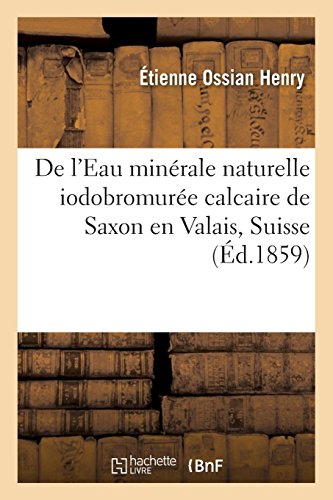 De l'Eau minérale naturelle iodobromurée calcaire de Saxon en Valais, Suisse: et de la roche dolomitique qui lui donne naissance par Étienne Ossian Henry