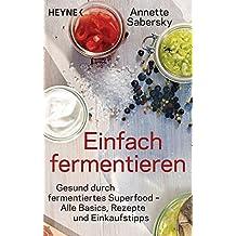 Einfach fermentieren: Gesund durch fermentiertes Superfood – Alle Basics, Rezepte und Einkaufstipps