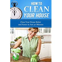 How to Clean Your House: Clean Your House Better and Faster in Just 30 Minutes (How To Get Organized, Clean Your House, Declutter Your Home, Organizing ... Home Cleaning Tips, Home Solutions Book 1)