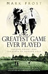 The Greatest Game Ever Played: Vardon, Ouimet and the birth of modern golf by Mark Frost (2002-09-05)