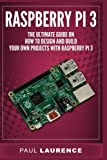 Raspberry Pi 3: The Ultimate Guide on how to design and build your own projects with Raspberry Pi 3 (Computer Programming, Raspberry Pi 3)