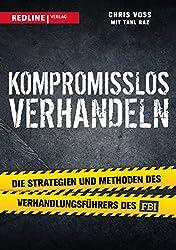 Kompromisslos verhandeln: Die Strategien und Methoden des Verhandlungsführers des FBI (German Edition)