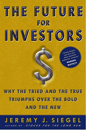 The Future for Investors: Why the Tried and the True Triumph Over the Bold and the New por Jeremy J. Siegel