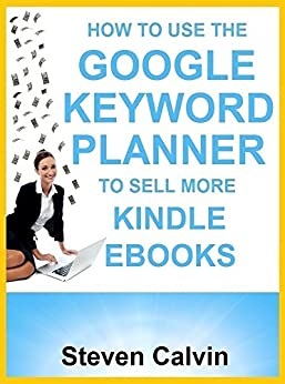 HOW TO USE THE GOOGLE KEYWORD PLANNER TO SELL MORE KINDLE EBOOKS: The ultimate beginner's guide to learning how you can use Google AdWords Keyword Planner ... which eBooks will sell! (English Edition) par [Calvin, Steven]